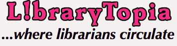 LibraryTopia, where librarians and media specialists talk about books, libraries, reference, learning apps, and web tools